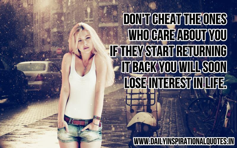 Don't Cheat the ones who care about you. if they start returning it back you will soon lose interest in life.
