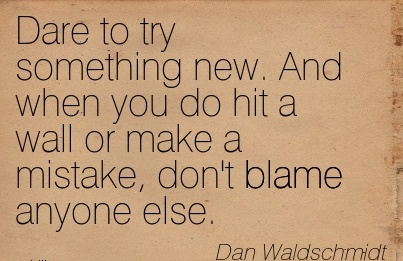 Dare To Try Something New. And When You Do Hit A Wall Or Make A Mistake, Don't Blame Anyone Else. - Dan Waldschmidt