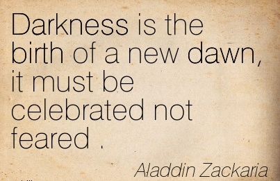 Darkness Is The Birth Of A New Dawn, It Must Be Celebrated Not Feared . - Aladdin ZaCKARIA