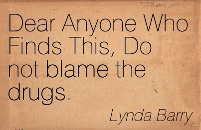 Dear Anyone Who Finds This, Do not Blame The Drugs. - Lynda Barry