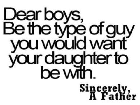Dear Boys, be the Type Of Guy You Would Want Your daughter to be with. - Cheating Quote