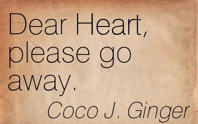Dear Heart, Please Go Away. - Coco J. Ginger - Addiction Quotes