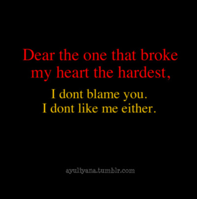Dear The One That Broke My Heart The hardest, I Dont Blame You. I Dont Like Me Either.
