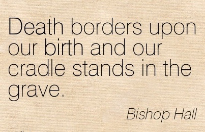 Death Borders Upon Our Birth And Our Cradle Stands In The Grave. - Bishop Hall