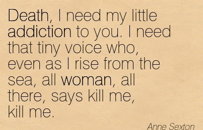 Death, I Need My Little Addiction To You. I Need that Tiny Voice Who.. - Anne Sexton