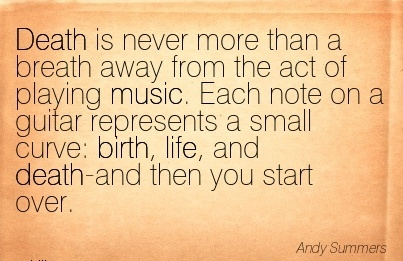 Death Is Never More Than A Breath Away From The Act Of Playing Music. Each Note On A Guitar A Small Curve  Birth, Life, And Death And Then You Start Over. - Andy