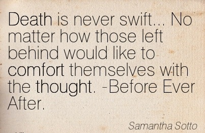 Death is never swift… No matter how those left Behind would like to Comfort themselves With the thought. -Before Ever After. - Samantha Sptto