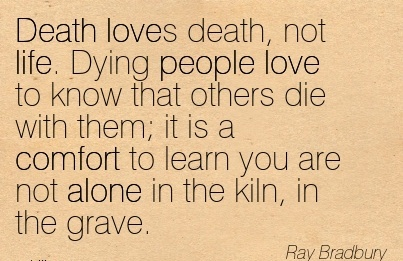 Death Loves Death, Not Life. Dying People love to know that Comfort to Learn you Are Not Alone In The kiln, in the Grave. - Ray bradbury
