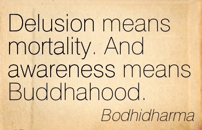 Delusion Means Mortality. And Awareness Means Buddhahood. - Bodhidharma