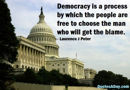 Democracy Is A Process By Which The People Are Free To Choose The Man Who Will Get The Blame. - Laurence J. Peter