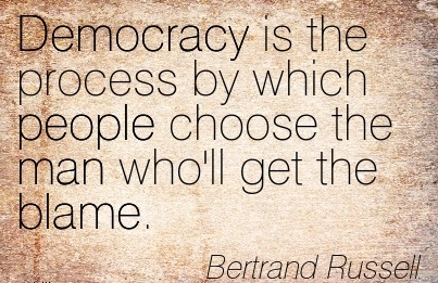 Democracy Is The Process By Which People Choose The Man Who'll Get The Blame. - Bertrand Russell