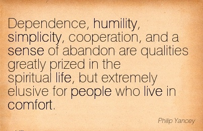Dependence, Humility, Simplicity, Cooperation, Qualities Greatly PrizedSpiritual life, but Extremely Elusive for People Who live in Comfort. - Philp Yancey