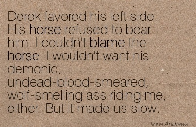 Derek Favored His Left Side. His Horse Refused To Bear Him. I Couldn't Blame The Horse. I Wouldn't Want Hhis Demonic.. - Ilona Andrews