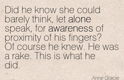 Did He Know She Could Barely Think, Let Alone Speak, for Awareness Of Proximity Of His Fingers! Of Course He Knew. He was a Rake. This is what he Did. - Anne Grace