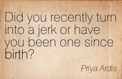 Did You Recently Turn Into A Jerk Or Have You Been One Since Birth! - Priya Ardis