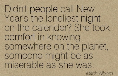 Didn't People Call New Year's the Loneliest Night on the calender! She took Comfort in Planet, someone might be as Miserable as she Was. - Mitch Albom