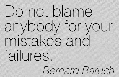 Do Not Blame Anybody For Your Mistakes And Failures. - Bernard Baruch