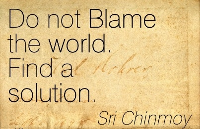 Do Not Blame The World. Find A Solution. - Sri Chinmoy