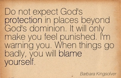 Do not expect God's Protection in Places Beyond God's Dominion. It will Only Make …. Warning you. When Things Go Badly, You will Blame Yourself. - Barbara