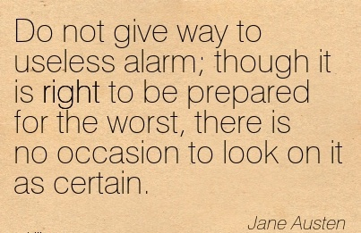 Do Not give way to Useless Alarm; Though It is Right to be Prepared for the Worst, There is no occasion to Look on it as Certain. - Jane Austem