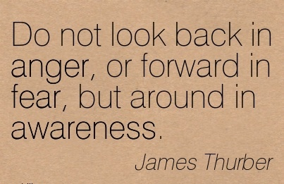 Do Not Look Back In Anger, Or Forward In Fear, But Around In Awareness. - James Thurber