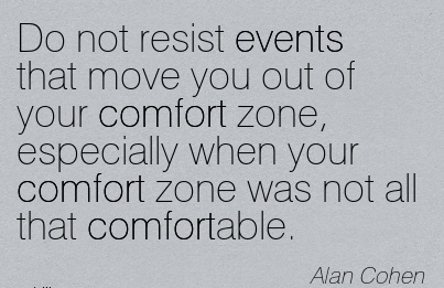 Do not resist Events that Move you out of your Comfort zone, Especially When your Comfort Zone was not all that Comfortable. - Alan Cohen