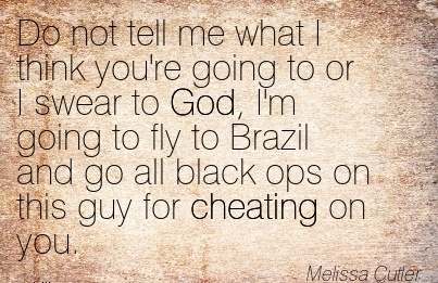 Do not tell me what I think you're going to or I swear to God fly to Brazil and go all black ops on this guy for Cheating on you. - Melissa Cutler