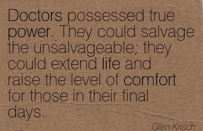 Doctors possessed true power. They could Salvage the unsalvageable level of Comfort for those in their final days. - Glen Krisch