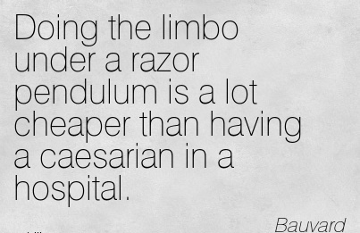 Doing The Limbo Under A Razor Pendulum Is A Lot Cheaper Than Having A Caesarian In A Hospital. - Bauvard