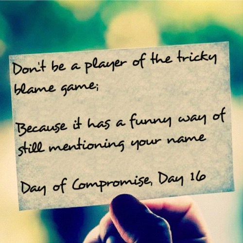 Don't be A Player Of The Tricky Blame game, Beacuse It has A Funny Way OF Still Mentioning Your Name Day Of Compromise Day.