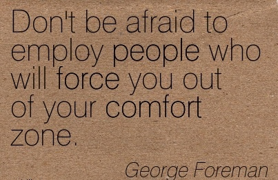 Don't be afraid to Employ people who will Force you out of your Comfort Zone. - George Foreman