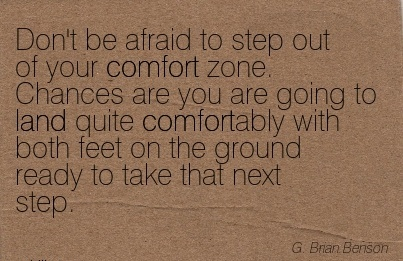 Don't be afraid to step Out of your comfort zone. Chances are you Quite Comfortably With Both Feet on The Ground Ready to Take That Next Step. - G. Btain Benson