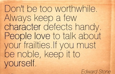 Don't be too Worthwhile. Always keep a few Character Defects Handy. People love to talk about your Frailties.If you Must be noble, Keep it to Yourself. - Edward Stone