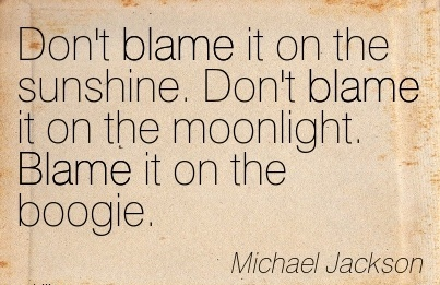 Don't Blame It On The Sunshine. Don't Blame It On The Moonlight. Blame It On The Boogie. - Michael Jackson