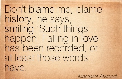 Don't Blame Me, Blame History, He Says, Smiling. Such Things Happen. Falling In Love Has Been Recorded, Or At Least Those Words Have. - Margaret Atwood