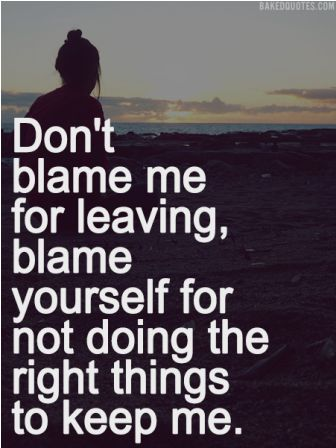Don't Blame Me For Leaving, Blame Yourself For Not Doing The Right Things To Keep Me. ~ Blame Quotes