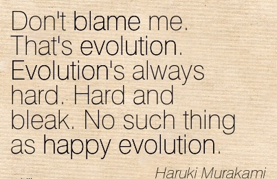 Don't Blame Me. That's Evolution. Evolution's Always Hard. Hard And Bleak. No Such Thing As Happy Evolution. - Haruld Murakami
