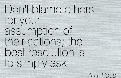 Don't Blame Others For Your Assumption Of Their Actions The Best Resolution Is To Simply Ask. - A.R. Voss