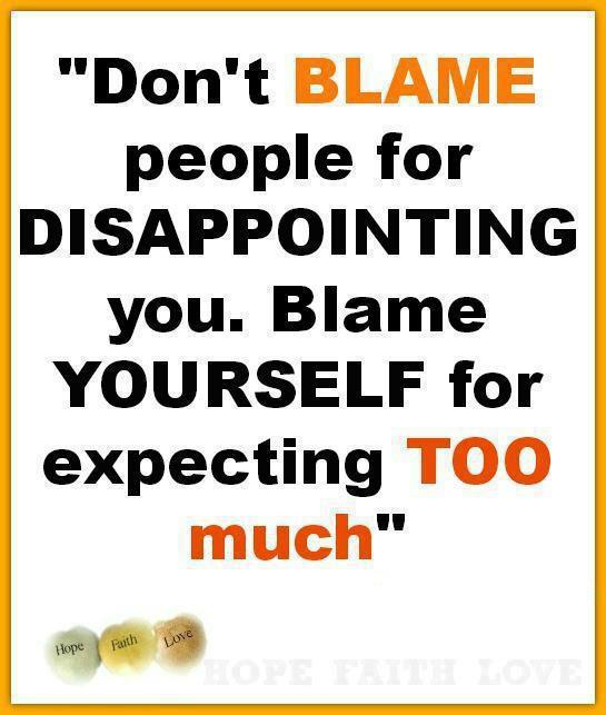 Don't blame People For Disappointing You. Blame Yourself For Expecting Too Much.