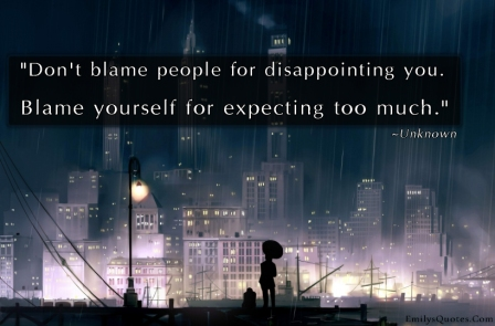 Don't Blame People For Disappointing You, Blame Yourself For Expecting Too Much. - Blame Quotes