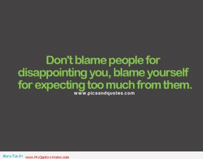 Don't Blame People For Disappointing You, Blame Yourself For Expecting Too Much Form them.