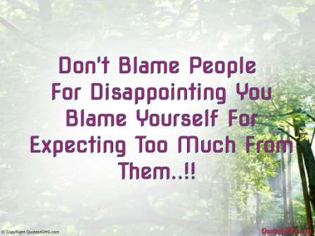Don't Blame People For Disappointing You. Blame Yourself For Expecting Too Much From Them. ~ Blame Quotes