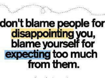 Don't Blame People For Disappointing You, Blame Yourself For Expecting Too Much From Them.