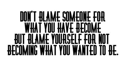 Don't Blame Someone For What You have Become But Blame yourself For Not Becoming What You Wanted To Be.