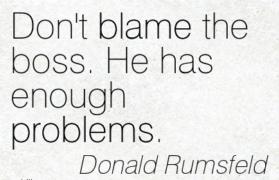 Don't Blame The Boss. He Has Enough Problems. - Donald Rumfeld