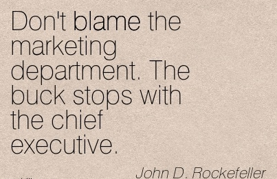 Don't Blame The Marketing Department. The Buck Stops With The Chief Executive. - John D. Rockefeller