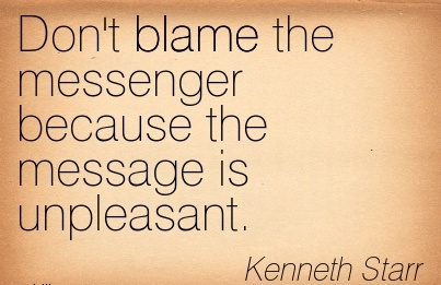 Don't Blame The Messenger Because The Message Is Unpleasant. - Kenneth Starr