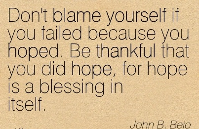 Don't Blame Yourself If You Failed Because You Hoped. Be Thankful That You Did Hope, For Hope Is A Blessing In Itself. - John B. Bejo