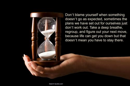 Don't blame yourself When Something Doesn't Go As Expected, Sometimes Tghe Plans We Have Set Out For Ourselves Just Don't Work Out.