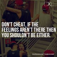Don't Cheat If the Feelings  Aren't There Then You Shouldn't be Either..